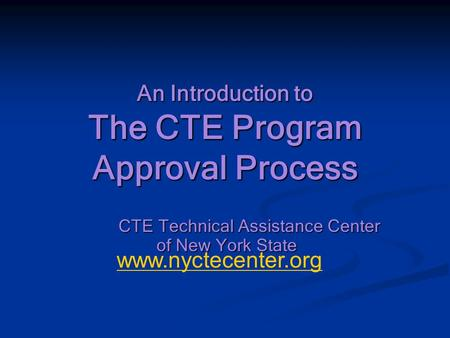 An Introduction to The CTE Program Approval Process CTE Technical Assistance Center of New York State www.nyctecenter.org.