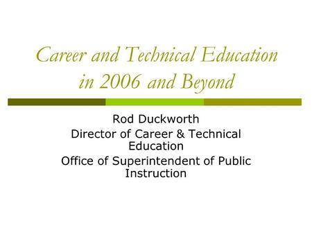 Career and Technical Education in 2006 and Beyond Rod Duckworth Director of Career & Technical Education Office of Superintendent of Public Instruction.