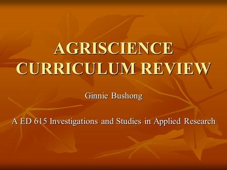 AGRISCIENCE CURRICULUM REVIEW Ginnie Bushong A ED 615 Investigations and Studies in Applied Research.