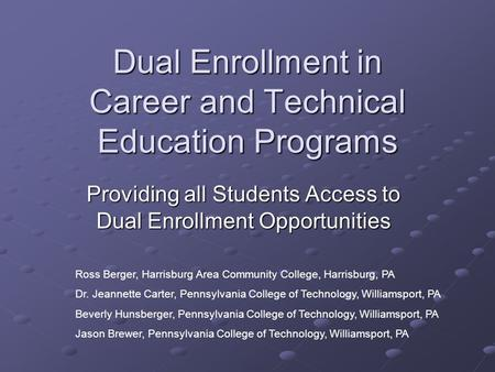 Dual Enrollment in Career and Technical Education Programs Providing all Students Access to Dual Enrollment Opportunities Ross Berger, Harrisburg Area.