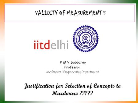 <strong>VALIDITY</strong> OF MEASUREMENT S P M V Subbarao Professor Mechanical Engineering Department Justification for Selection of Concepts to Hardware ?????