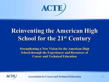 Association <strong>for</strong> Career and Technical Education 1 Strengthening a New Vision <strong>for</strong> the American High School through the Experiences and Resources of Career.
