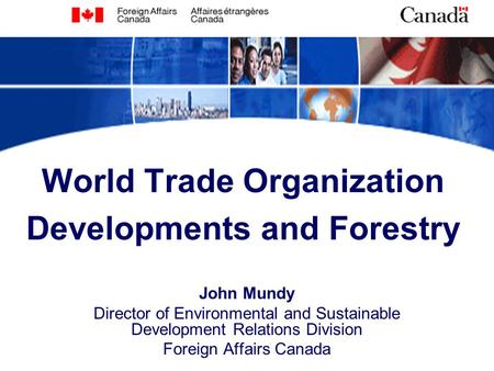 World Trade Organization Developments and Forestry John Mundy Director of Environmental and Sustainable Development Relations Division Foreign Affairs.