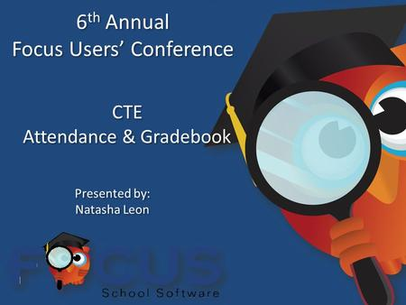 6 th Annual Focus Users' Conference 6 th Annual Focus Users' Conference CTE Attendance & Gradebook CTE Attendance & Gradebook Presented by: Natasha Leon.