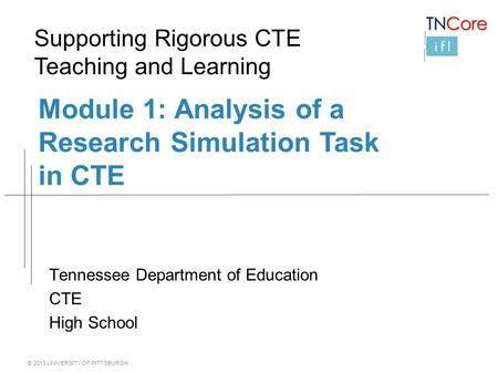© 2013 UNIVERSITY OF PITTSBURGH Module 1: Analysis of a Research Simulation Task in CTE Tennessee Department of Education CTE High School Supporting Rigorous.