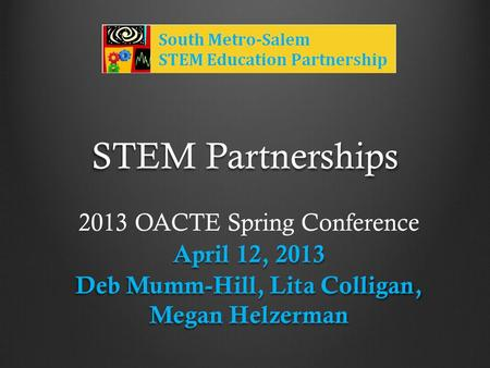STEM Partnerships 2013 OACTE Spring Conference April 12, 2013 Deb Mumm-Hill, Lita Colligan, Megan Helzerman.