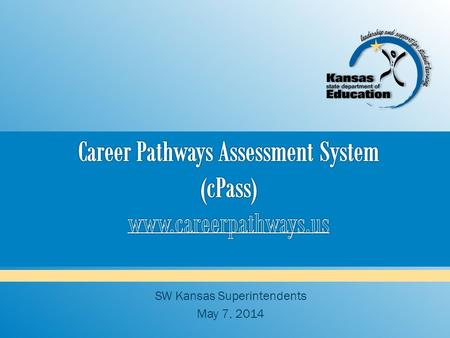 SW Kansas Superintendents May 7, 2014.  General CTE assessment (computerized + performance) Some KCCRS reading and math (not to the level of state assessments)
