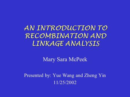 AN INTRODUCTION TO RECOMBINATION AND LINKAGE ANALYSIS Mary Sara McPeek Presented by: Yue Wang and Zheng Yin 11/25/2002.