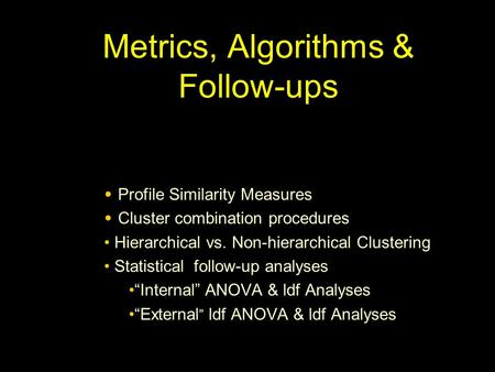 Metrics, Algorithms & Follow-ups Profile Similarity Measures Cluster combination procedures Hierarchical vs. Non-hierarchical Clustering Statistical follow-up.