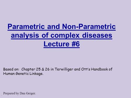 . Parametric and Non-Parametric analysis of complex diseases Lecture #6 Based on: Chapter 25 & 26 in Terwilliger and Ott's Handbook of Human Genetic Linkage.
