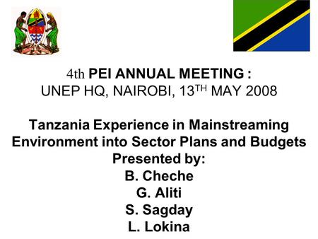4th PEI ANNUAL MEETING : UNEP HQ, NAIROBI, 13TH MAY 2008 Tanzania Experience in Mainstreaming Environment into Sector Plans and Budgets Presented by: