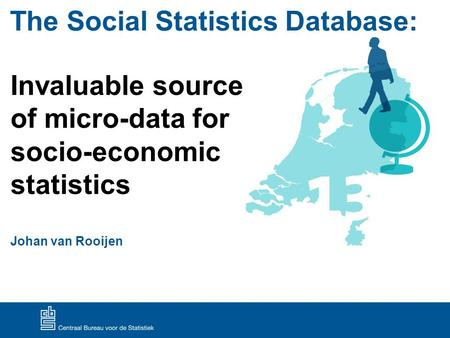 The Social Statistics Database: Invaluable source of micro-data for socio-economic statistics Johan van Rooijen.
