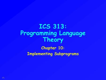 (1) ICS 313: Programming Language Theory Chapter 10: Implementing Subprograms.