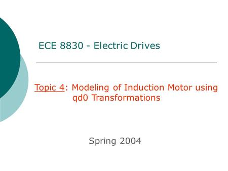 ECE 8830 - Electric Drives Topic 4: Modeling of Induction Motor using 	 qd0 Transformations Spring 2004.
