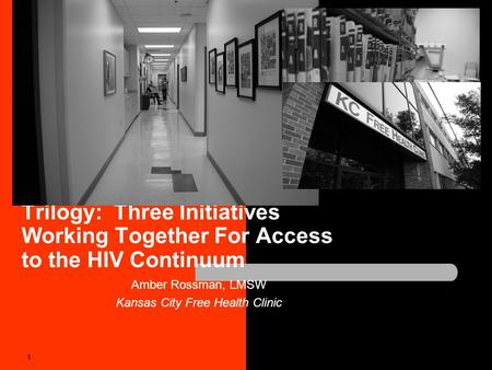 Trilogy: Three Initiatives Working Together For Access to the HIV Continuum Amber Rossman, LMSW Kansas City Free Health Clinic 1.