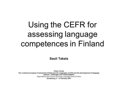 Using the CEFR for assessing language competences in Finland Sauli Takala Policy Forum The Common European Framework of Reference for Languages (CEFR)