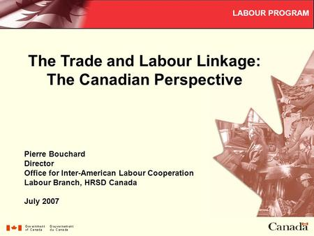 The Trade and Labour Linkage: The Canadian Perspective LABOUR PROGRAM Pierre Bouchard Director Office for Inter-American Labour Cooperation Labour Branch,