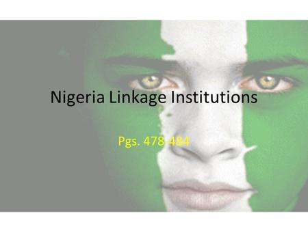 Nigeria Linkage Institutions Pgs. 478-484. Linkage Institutions Nigeria's efforts to democratize are incomplete, so linkage institutions are newly developed.