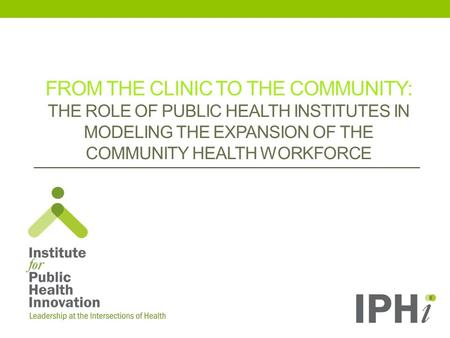 FROM THE CLINIC TO THE COMMUNITY: THE ROLE OF PUBLIC HEALTH INSTITUTES IN MODELING THE EXPANSION OF THE COMMUNITY HEALTH WORKFORCE.