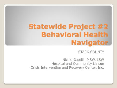 Statewide Project #2 Behavioral Health Navigator STARK COUNTY Nicole Caudill, MSW, LSW Hospital and Community Liaison Crisis Intervention and Recovery.