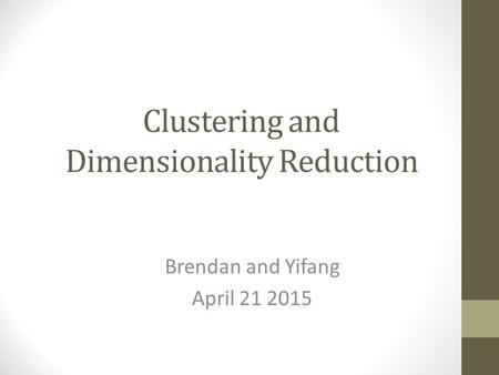 Clustering and Dimensionality Reduction Brendan and Yifang April 21 2015.