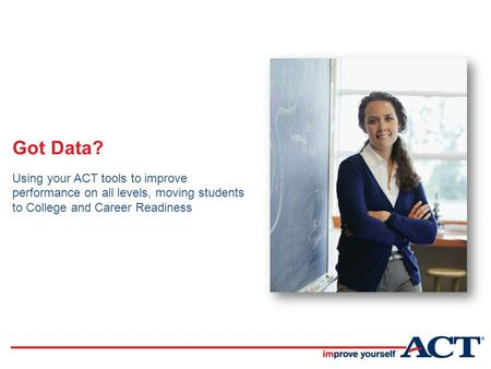 Got Data? Using your ACT tools to improve performance on all levels, moving students to College and Career Readiness.