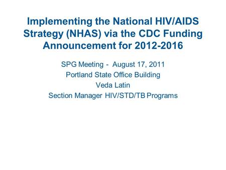 Implementing the National HIV/AIDS Strategy (NHAS) via the CDC Funding Announcement for 2012-2016 SPG Meeting - August 17, 2011 Portland State Office Building.