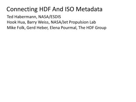 Connecting HDF And ISO Metadata Ted Habermann, NASA/ESDIS Hook Hua, Barry Weiss, NASA/Jet Propulsion Lab Mike Folk, Gerd Heber, Elena Pourmal, The HDF.