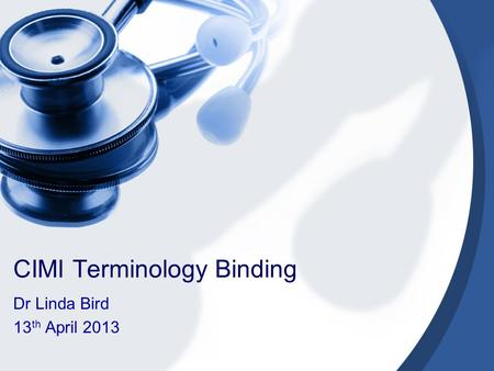 CIMI Terminology Binding Dr Linda Bird 13 th April 2013.