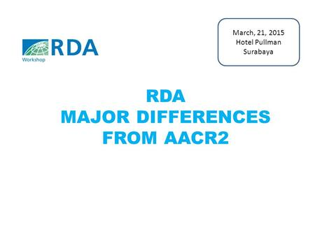 RDA MAJOR DIFFERENCES FROM AACR2 March, 21, 2015 Hotel Pullman Surabaya.