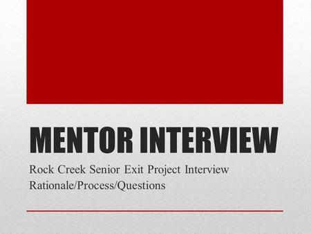 MENTOR INTERVIEW Rock Creek Senior Exit Project Interview Rationale/Process/Questions.
