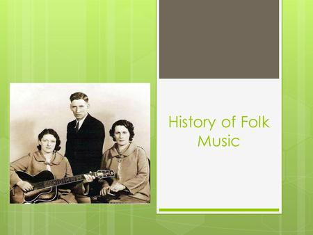 History of Folk Music. What is Folk?  Definition of folk?  Relating to the traditional art or culture of a community or nation  Folk Music includes…