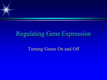 Regulating Gene Expression Turning Genes On and Off.