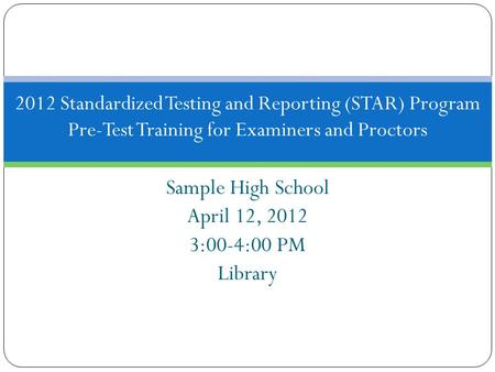 Sample High School April 12, 2012 3:00-4:00 PM Library 2012 Standardized Testing and Reporting (STAR) Program Pre-Test Training for Examiners and Proctors.