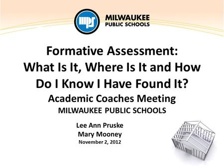 Formative Assessment: What Is It, Where Is It and How Do I Know I Have Found It? Academic Coaches Meeting MILWAUKEE PUBLIC SCHOOLS Lee Ann Pruske Mary.