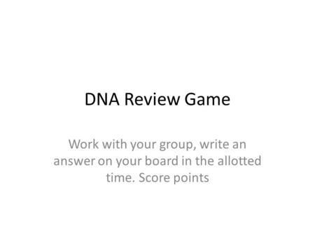 DNA Review Game Work with your group, write an answer on your board in the allotted time. Score points.