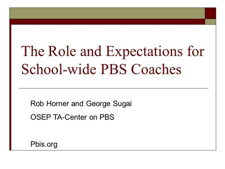 The Role and Expectations for School-wide PBS Coaches Rob Horner and George Sugai OSEP TA-Center on PBS Pbis.org.