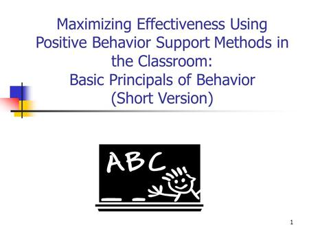 1 Maximizing Effectiveness Using Positive Behavior Support Methods in the Classroom: Basic Principals of Behavior (Short Version)