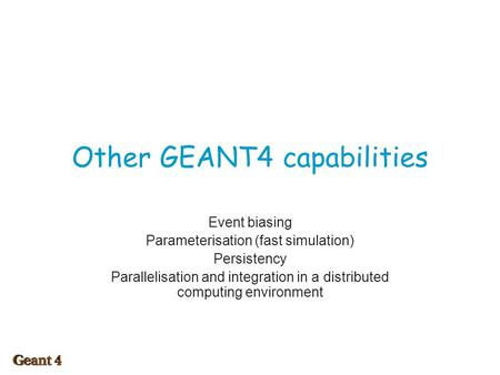Other GEANT4 capabilities Event biasing Parameterisation (fast simulation) Persistency Parallelisation and integration in a distributed computing environment.