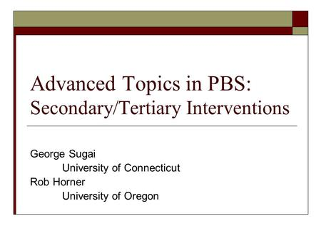 Advanced Topics in PBS: Secondary/Tertiary Interventions George Sugai University of Connecticut Rob Horner University of Oregon.