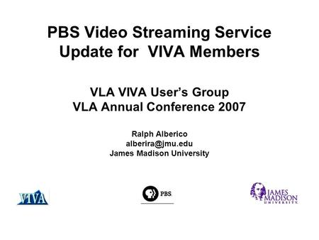 PBS Video Streaming Service Update for VIVA Members VLA VIVA User's Group VLA Annual Conference 2007 Ralph Alberico James Madison University.