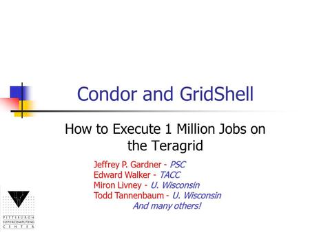 Condor and GridShell How to Execute 1 Million Jobs on the Teragrid Jeffrey P. Gardner - PSC Edward Walker - TACC Miron Livney - U. Wisconsin Todd Tannenbaum.