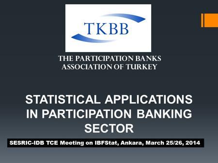STATISTICAL APPLICATIONS IN PARTICIPATION BANKING SECTOR SESRIC-IDB TCE Meeting on IBFStat, Ankara, March 25/26, 2014 THE PARTICIPATION BANKS ASSOCIATION.