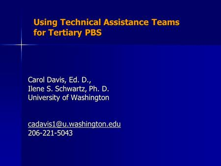 Using Technical Assistance Teams for Tertiary PBS Carol Davis, Ed. D., Ilene S. Schwartz, Ph. D. University of Washington