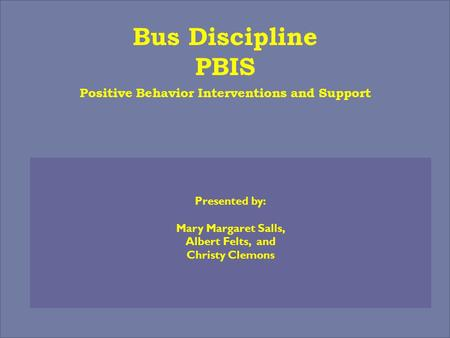 Bus Discipline PBIS Positive Behavior Interventions and Support Presented by: Mary Margaret Salls, Albert Felts, and Christy Clemons.