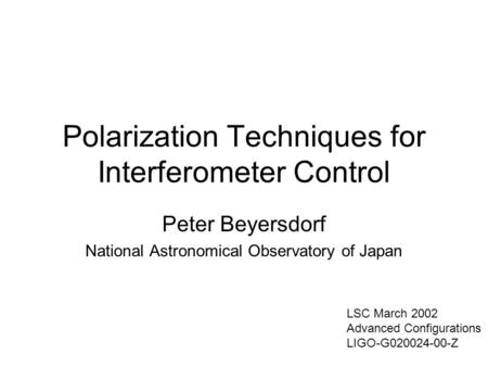 Polarization Techniques for Interferometer Control Peter Beyersdorf National Astronomical Observatory of Japan LSC March 2002 Advanced Configurations LIGO-G020024-00-Z.