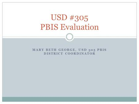 MARY BETH GEORGE, USD 305 PBIS DISTRICT COORDINATOR USD #305 PBIS Evaluation.