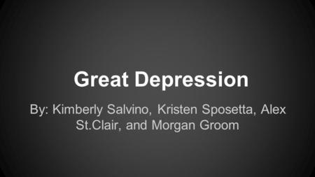 Great Depression By: Kimberly Salvino, Kristen Sposetta, Alex St.Clair, and Morgan Groom.