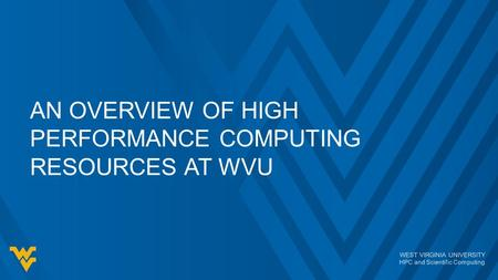 WEST VIRGINIA UNIVERSITY HPC and Scientific Computing AN OVERVIEW OF HIGH PERFORMANCE COMPUTING RESOURCES AT WVU.