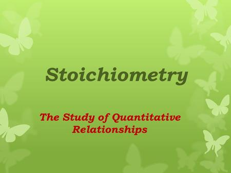 Stoichiometry The Study of Quantitative Relationships.